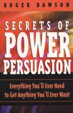 Secrets of Power Persuasion: Everthing You'll Ever Need to Get Anything You'll Ever Want