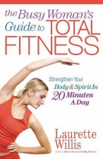 The Busy Woman's Guide to Total Fitness: Strengthen Your Body and Spirit in 20 Minutes a Day