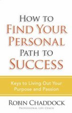 How to Find Your Personal Path to Success: Keys to Living Out Your Purpose and Passion