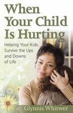 When Your Child Is Hurting: Helping Your Kids Survive the Ups and Downs of Life