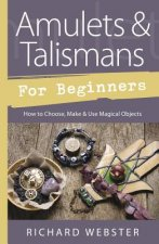Amulets & Talismans for Beginners: How to Choose, Make & Use Magical Objects
