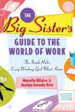 The Big Sister's Guide to the World of Work: The Inside Rules Every Working Girl Must Know
