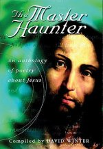 The Master Haunter: An Anthology of Poetry Exploring the Meaning and the Mystery of Jesus Christ