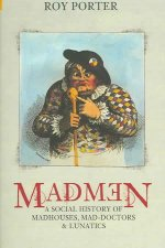 Madmen: A Social History of Madhouses, Mad-Doctors & Lunatics