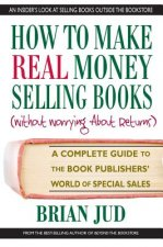 How to Make Real Money Selling Books: A Complete Guide to the Book Publishers World of Special Sales