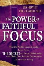 The Power of Faithful Focus: What the World's Greatest Leaders Know about the Secret to a Deeper Realtionship with Christ, True Spiritual Commitmen
