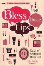 Bless These Lips: Make Over Your Words to Influence Your World: A Women's Small-Group Bible Study