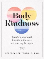Body Kindness: Transform Your Health from the Inside Out and Never Say Diet Again