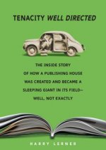 Tenacity Well Directed: The Inside Story of How a Publishing House Was Created and Became a Sleeping Giant in Its Field--Well, Not Exactly