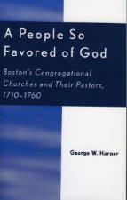 A People So Favored of God: Boston's Congregational Churches and Their Pastors, 1710-1760