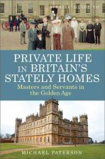 A Brief Guide to Private Life in Britain's Stately Homes: Masters and Servants in the Golden Age