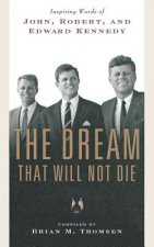 The Dream That Will Not Die: Inspiring Words of John, Robert, and Edward Kennedy