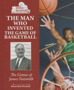 The Man Who Invented the Game of Basketball: The Genius of James Naismith