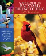 North American Backyard Birdwatching for All Seasons: Feeding and Landscaping Techniques Guaranteed to Attract Birds You Want Year Round