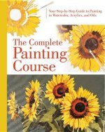 Complete Painting Course: Your Step by Step Guide to Painting in Watercolor, Acrylics and Oils