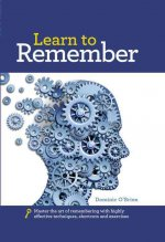 Learn to Remember: Train Your Brain for Peak Performance, Discover Untapped Memory Powers, Develop Instant Recall, and Never Forget Names