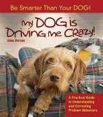 My Dog Is Driving Me Crazy!: Be Smarter Than Your Dog! a Practical Guide to Understanding Release and Correcting Problem Behaviors