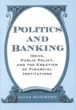 Politics and Banking: Ideas, Public Policy, and the Creation of Financial Institutions