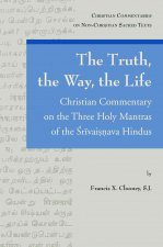 The Truth, the Way, the Life: A Christian Commentary on the Three Holy Mantras of the Srivaisnava Hindus