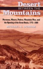 Desert Between the Mountains: Mormons, Miners, Padres, Mountain Men, and the Opening of the Great Basin, 1772-1869