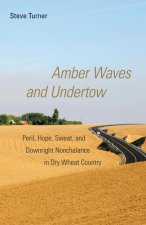 Amber Waves and Undertow: Peril, Hope, Sweat, and Downright Nonchalance in Dry Wheat Country
