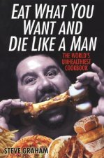 Eat What You Want and Die Like a Man: The World's Unhealthiest Cookbook