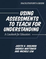 Facilitator's Guide--Using Assessments to Teach for Understanding: A Casebook for Educators