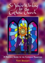 So You're Working for the Catholic Church: A Friendly Guide to the Catholic Tradition