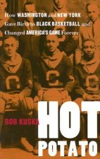 Hot Potato: How Washington and New York Gave Birth to Black Basketball and Changed America's Game Forever
