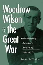 Woodrow Wilson and the Great War: Reconsidering America's Neutrality, 1914 1917