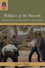 Politics of the Sword: Dueling, Honor, and Masculinity in Modern Italy
