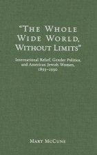 The Whole Wide World Without Limits: International Relief, Gender Politics, and American Jewish Women, 1893-1930
