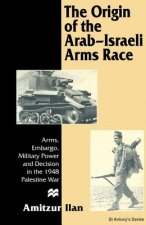 The Origin of the Arab-Israeli Arms Race: Arms, Embargo, Military Power and Decision in the 1948 Palestine War