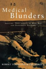 Medical Blunders: Amazing True Stories of Mad, Bad, and Dangerous Doctors