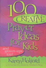 100 Creative Prayer Ideas for Kids: (And Grown-Ups Too)