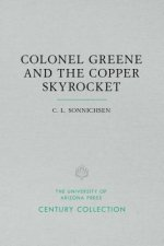 Colonel Greene and the Copper Skyrocket: The Spectacular Rise and Fall of William Cornell Greene: Copper King, Cattle Baron, and Promoter Extraordinar