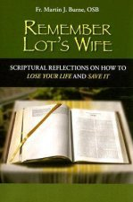 Remember Lot's Wife: Scriptural Reflections on How to Lose Your Life and Save It