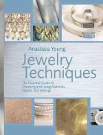 Jewelry Techniques: The Essential Guide to Choosing and Using Materials, Stones, and Settings