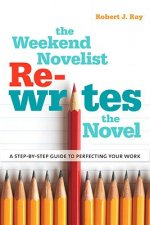 The Weekend Novelist Rewrites the Novel: A Step-By-Step Guide to Perfecting Your Work