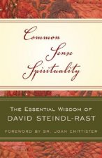 Common Sense Spirituality: The Essential Wisdom of David Steindl-Rast