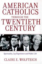 American Catholics Through the Twentieth Century: Spirituality, Lay Experience and Public Life