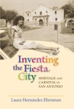 Inventing the Fiesta City: Heritage and Carnival in San Antonio