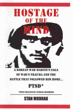 Hostage of the Mind: Korean War Marine's Saga of War's Trauma and the Battle That Followed Him Home.... P.T.S.D., Post-Traumatic Stress Syn