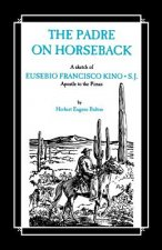 The Padre on Horseback: A Sketch of Eusebio Francisco Kino, S.J. Apostle to the Pimas
