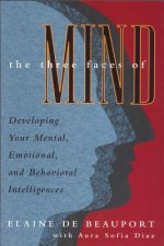 The Three Faces of Mind: Developing Your Mental, Emotional, and Behavioral Intelligences