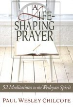 A Life-Shaping Prayer: 52 Meditations in the Wesleyan Spirit
