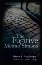 The Fugitive: Menno Simons, Spiritual Leader in the Free Church Movement