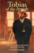 Tobias of the Amish: A True Story of Tangled Strands in Faith, Family, and Community