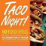 Taco Night!: 101 Fiesta-Worthy Recipes for Dinner from Quesadillas to Burritos & Tacos Plus Drinks, Sides & Desserts!