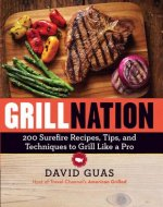 Grill Nation: 200 Surefire Recipes, Tips, and Techniques to Grill Like a Pro